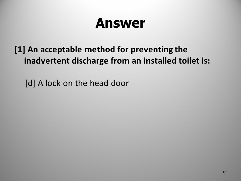 Answer [1] An acceptable method for preventing the inadvertent discharge from an installed toilet is: